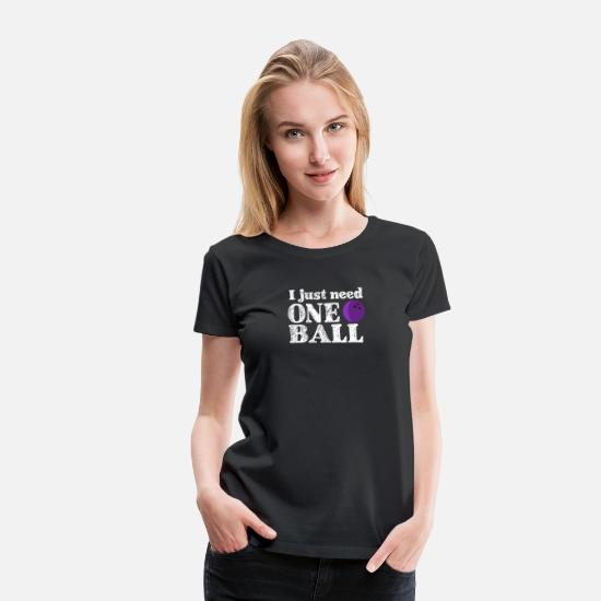 Alcohol T-Shirts - I just need one ball - bowling, skittles, present - Women's Premium T-Shirt black