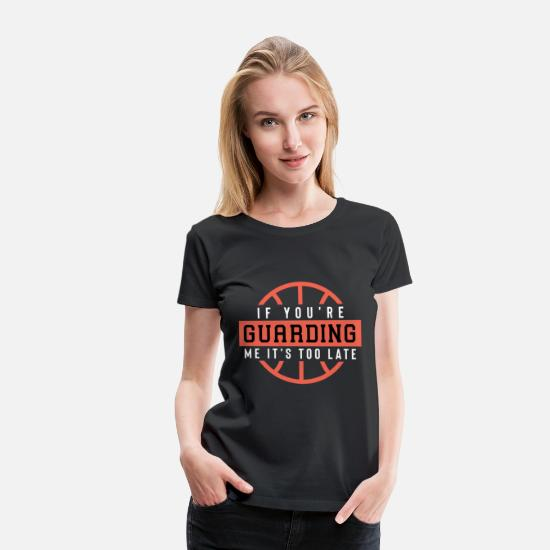 Basketball T-Shirts - If You'Re Guarding Me It'S Too Late Basketball Lov - Women's Premium T-Shirt black