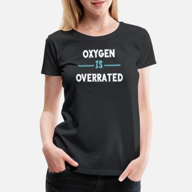 Overrated Funny Oxygen Is Overrated Swimmer shirt water gift - Women's Premium T-Shirt