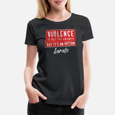 Violence Is The Answer Karate Violence Not The Answer Gift Martial Arts Light - Women's Premium T-Shirt