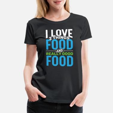 Good Things I love 2 things Food and Really Good Food - Women's Premium T-Shirt