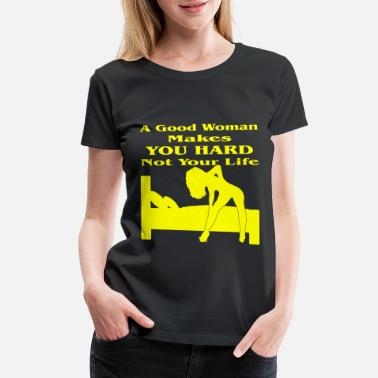 Funny Sexy Good Woman Makes You Hard Not Your Life - Women's Premium T-Shirt