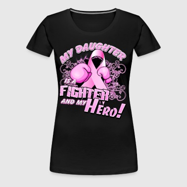 Breast Cancer My Daughter Is A Fighter And My Hero - Women's Premium T-Shirt