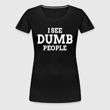 I See Dumb People FUNNY - Women's Premium T-Shirt