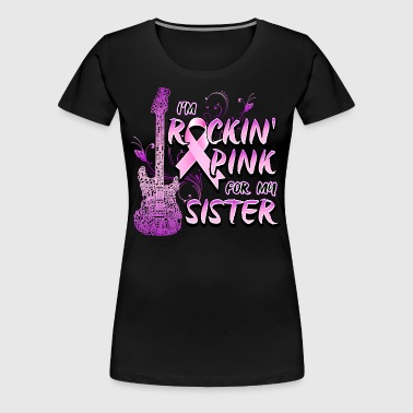 I'm Rockin' Pink For My Sister Breast Cancer - Women's Premium T-Shirt
