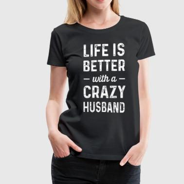Life is better with a crazy Husband - Women's Premium T-Shirt