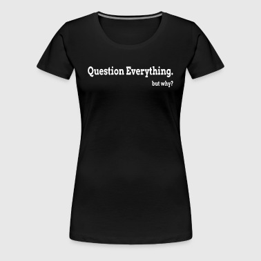 Question Everything But Why - Women's Premium T-Shirt