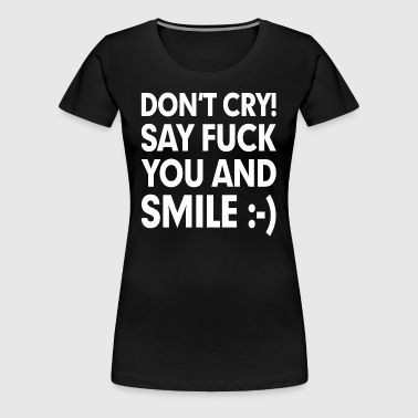 Don't Cry! Say F**k You and Smile - Women's Premium T-Shirt