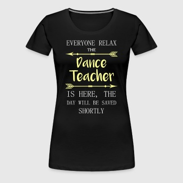 Everyone relax the Dance Teacher is here, the day  - Women's Premium T-Shirt