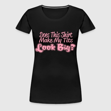 Does This Shirt Make My Tits Look Big - Women's Premium T-Shirt