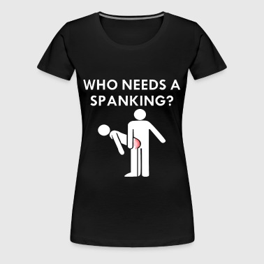 Who Needs A Spanking - Women's Premium T-Shirt