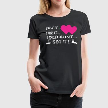Saw It Liked It Told Aunt Got It - Women's Premium T-Shirt