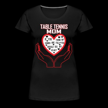 Table Tennis Mom You Think My Hands Full See Heart - Women's Premium T-Shirt