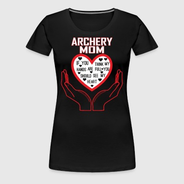 Archery Mom You Think My Hands Full See My Heart - Women's Premium T-Shirt