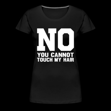 No You Cant Touch My Hair - Women's Premium T-Shirt