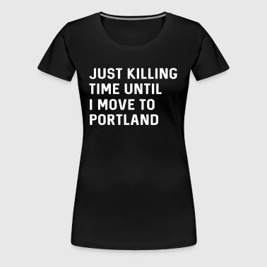 Just killing time until I move to Portland - Women's Premium T-Shirt