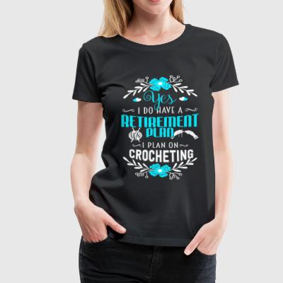 I plan on crocheting - I do have a retirement pl - Women's Premium T-Shirt