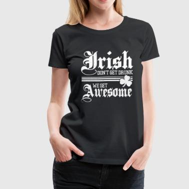 Irish - We don't get drunk we get awesome - Women's Premium T-Shirt