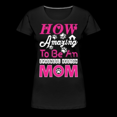 How Amazing To Be An Epagneul Breton Mom - Women's Premium T-Shirt