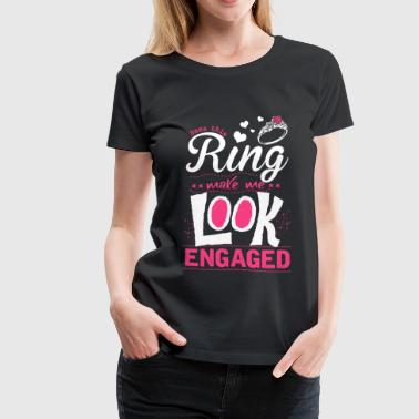 Engaged - Does this ring makes me look engaged - Women's Premium T-Shirt