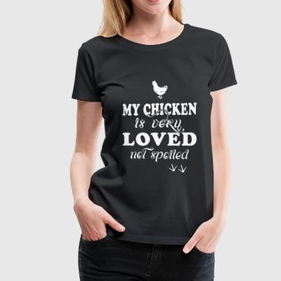 Chicken - my chicken is very loved not spoiled - Women's Premium T-Shirt