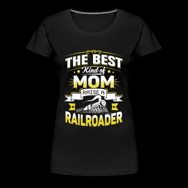 Railroader - Best kind of mom raise a railroader - Women's Premium T-Shirt