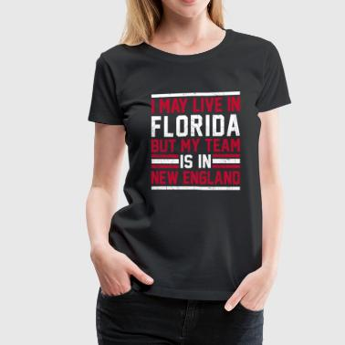 Live in Florida, my team is in New England - Women's Premium T-Shirt
