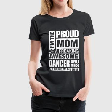 Freaking awesome dancer - I'm the proud mom - Women's Premium T-Shirt