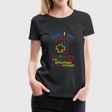 Autistic - yes I a autistic stare if you must - Women's Premium T-Shirt