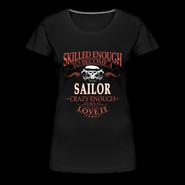 Sailor - Skilled enough to become, crazy enough - Women's Premium T-Shirt