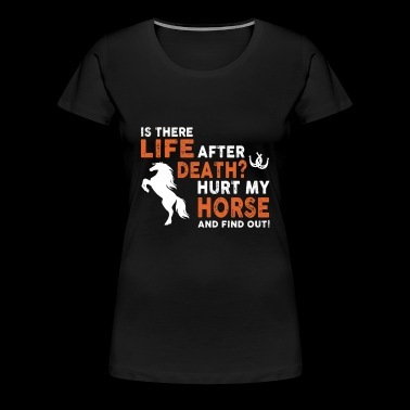 Horse - is there life after death hurt my horse - Women's Premium T-Shirt