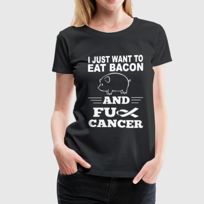 Bacon - I just wanna eat bacon and fuck cancer - Women's Premium T-Shirt