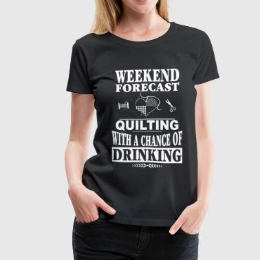 Quilter - Quilting with a chance of drinking - Women's Premium T-Shirt