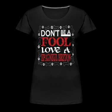 Dont Be A Fool Love A Epagneul Breton - Women's Premium T-Shirt