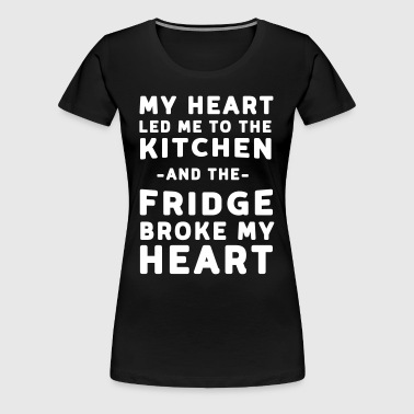 My heart let me to the kitchen and fridge broke my - Women's Premium T-Shirt