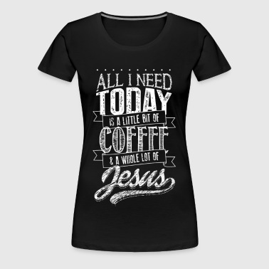 jesus All I Need Today coffee...christian and god - Women's Premium T-Shirt
