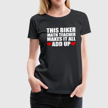THIS BIKER MATH TEACHER MAKES IT ALL ADD UP - Women's Premium T-Shirt