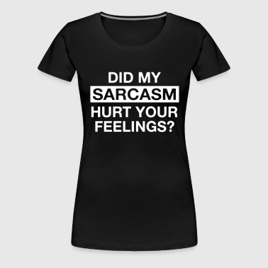 Did my sarcasm hurt your feelings? - Women's Premium T-Shirt