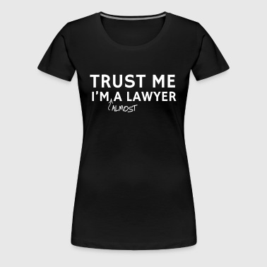Trust Me I'm Almost A Lawyer - Women's Premium T-Shirt