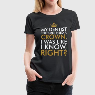 My Dentist Told Me I Need A Crown - Women's Premium T-Shirt
