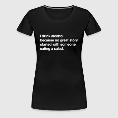 I drink alcohol for a story no salad - Women's Premium T-Shirt