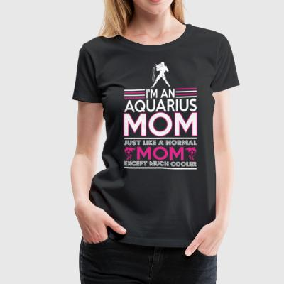 Im Aquarius Mom Just Like Normal Mom Except Cooler - Women's Premium T-Shirt