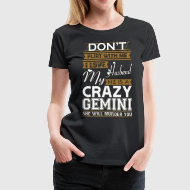 Dont Flirt With Me Love Husband He Crazy Gemini - Women's Premium T-Shirt