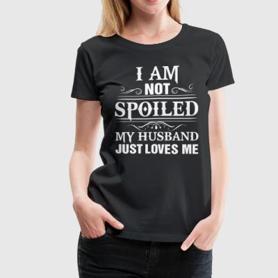 I am not spoiled my husband just loves me - Women's Premium T-Shirt