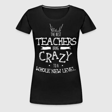 The best teachers bring crazy to a whole new level - Women's Premium T-Shirt
