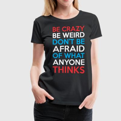 Be Crazy Be Weird Dont Be Afraid What Anyone Think - Women's Premium T-Shirt