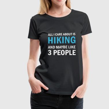 All I Care About is Hiking - Women's Premium T-Shirt