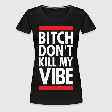 DONT KILL MY VIBE - Women's Premium T-Shirt