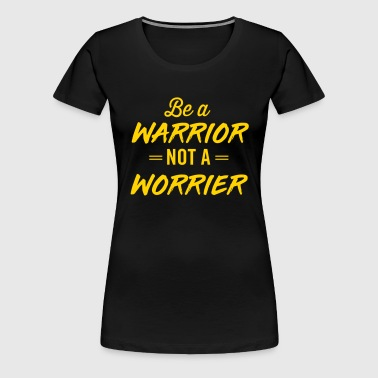 Be a warrior not a worrier - Women's Premium T-Shirt