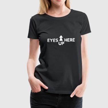 eyes up here funny cool casual female power gift - Women's Premium T-Shirt